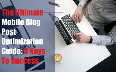 The Ultimate Mobile Blog Post Optimization Guide: 3 Keys To Success