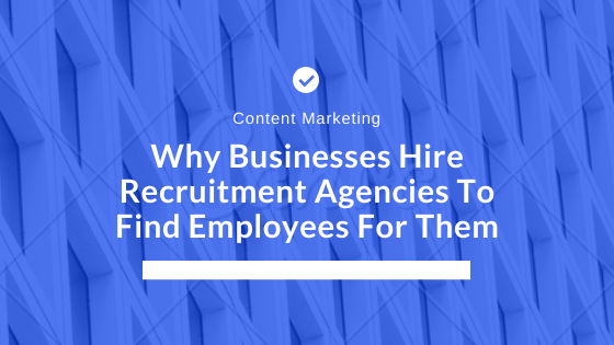 Why Businesses Hire Recruitment Agencies To Find Employees For Them