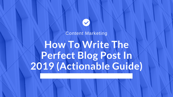How To Write The Perfect Blog Post In 2019 (Actionable Guide)
